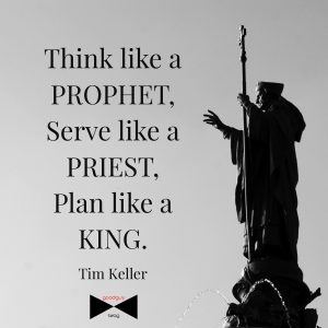 think like a prophet, serve like a priest, plan like a king