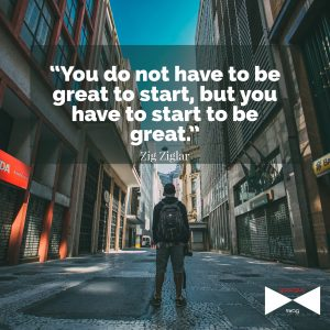 you do not have to be great to start, but you have to start to be great