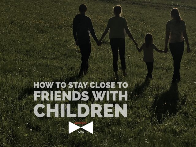 stay close to friends with children